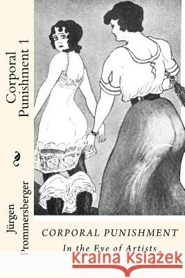 Corporal Punishment 1: In the Eye of Artists Jurgen Prommersberger 9781523438594