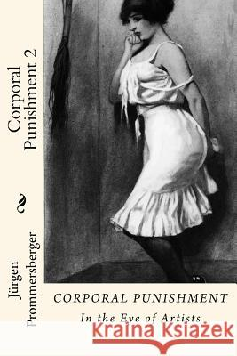 Corporal Punishment 2: In the Eye of Artists Jurgen Prommersberger 9781523438839