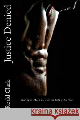 Justice Denied: Hiding in Plain View in the City of Corpses Rodd Clark 9781523442003 Createspace Independent Publishing Platform