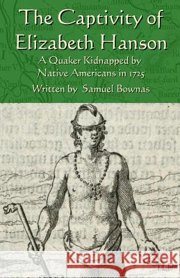The Captivity of Elizabeth Hanson: A Quaker Kidnapped by Native Americans in 1725 Samuel Bownas Simon Webb 9781523460502 Createspace Independent Publishing Platform