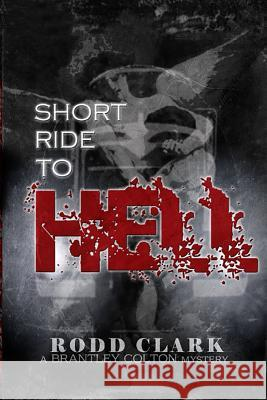Short Ride to Hell: A Brantley Colton Mystery Rodd Clark 9781523485543 Createspace Independent Publishing Platform