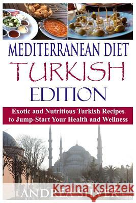 Mediterranean Diet Turkish Edition: Exotic and Nutritious Turkish Recipes to Jump-Start Your Health and Wellness Andrea Silver 9781523605149