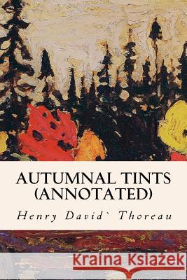 Autumnal Tints (Annotated) Henry David Thoreau 9781523623327