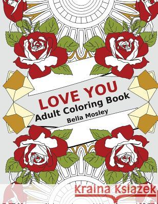 Love You: Adult Coloring Book: The Perfect Coloring Book Gift to Express Love and Affection Bella Mosley Adult Colorin 9781523631360