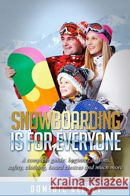 Snowboarding Is for Everyone: A Complete Guide; Beginner Lessons, Safety, Clothing, Board Choices and Much More. Dominic Kelsey 9781523636686