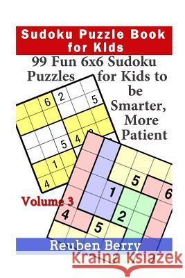 Sudoku Puzzle Book for Kids: 99 Fun 6x6 Sudoku Puzzles for Kids to Be Smarter, More Patient (Volume 3) Reuben Berry 9781523643585