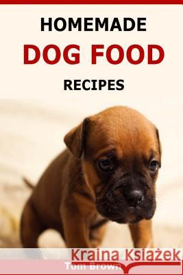 Homemade Dog Food Recipes: Healthy & Delicious Homemade Dog Food Recipes Tom Brown 9781523674930