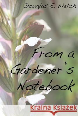 From a Gardener's Notebook Douglas E. Welch 9781523734801