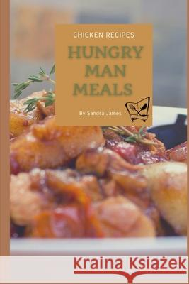 Hungry Man Meals Chicken Recipes: Easy Recipes Designed for the Hungry Man on the Go Sandra James 9781523746958