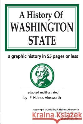 A History of Washington State: A Graphic History in 55 Pages or Less P. Haines-Ainsworth 9781523748037
