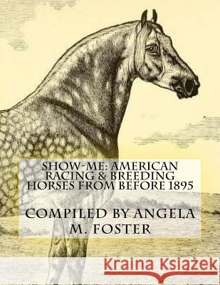Show-Me: American Racing & Breeding Horses from Before 1895 Angela M. Foster 9781523774371