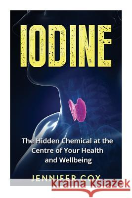 Iodine: The Hidden Chemical at the Center of Your Health and Well-Being Jennifer Cox 9781523804146
