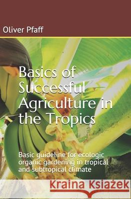 Basics of Successful Agriculture in the Tropics: Basic Guideline for Ecologic Organic Gardening in Tropical and Subtropical Climate Oliver Pfaff 9781523813506