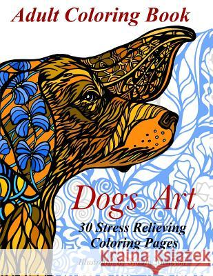 Dogs Art: Adult Coloring Book: 30 Stress Relieving Coloring Pages Ally Nathaniel Syuzan Melikyan 9781523838561