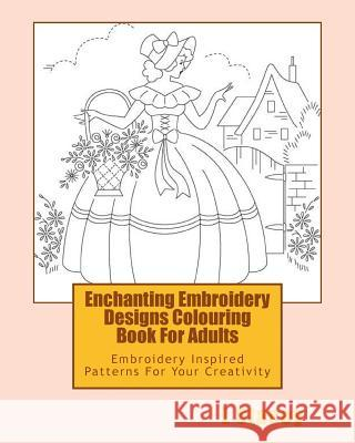 Enchanting Embroidery Designs Colouring Book for Adults: Embroidery Inspired Patterns for Your Creativity L. Stacey 9781523839537 Createspace Independent Publishing Platform