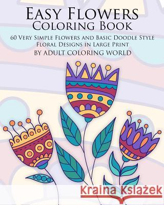 Easy Flowers Coloring Book: 60 Very Simple Flowers and Basic Doodle Style Floral Designs in Large Print Adult Coloring World 9781523856725