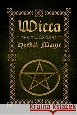 Wicca Herbal Magic: The Ultimate Beginners Guide to Wiccan Herbal Magic (with Magical Oils, Baths, Teas and Spells) Sophia Silvervine 9781523896059