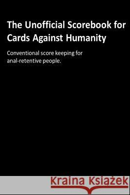 The Unofficial Scorebook for Cards Against Humanity: Conventional Score Keeping for Anal-Retentive People. Jerry L. Withers 9781523899227
