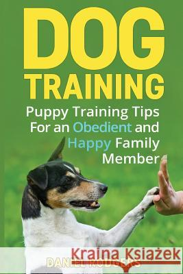 Dog Training: Puppy Training Tips for an Obedient and Happy Family Member Daniel Rodgers 9781523901722