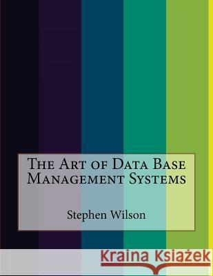 The Art of Data Base Management Systems Stephen Wilson 9781523923427