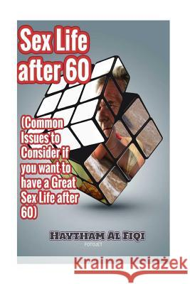 Sex Life After 60: ( Common Issues to Consider If You Want to Have a Great Sex Life After 60 ) Haytham Al Fiqi 9781523940394