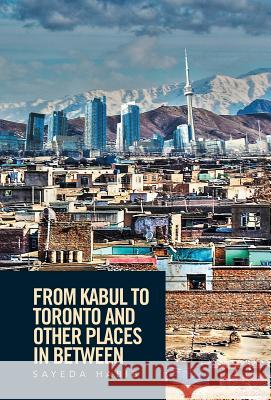 From Kabul to Toronto and Other Places in Between Sayeda Habib 9781524507923