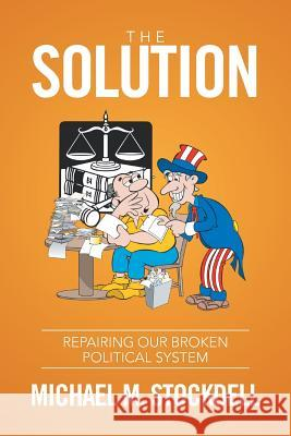 The Solution: Repairing Our Broken Political System Michael M. Stockdell 9781524508159