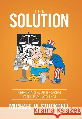 The Solution: Repairing Our Broken Political System Michael M. Stockdell 9781524508173