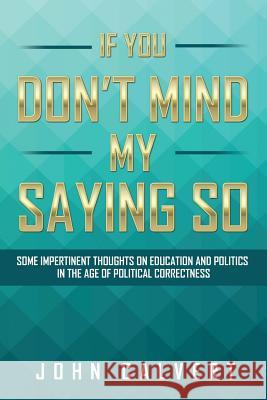 If You Don't Mind My Saying So: Some Impertinent Thoughts on Education and Politics in the Age of Political Correctness John Calvert 9781524510312