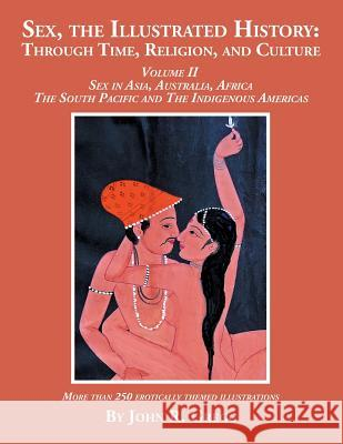 Sex, the Illustrated History: Through Time, Religion, and Culture: Volume II, Sex in Asia, Australia, Africa, the South Pacific, and the Indigenous John R. Gregg 9781524588557