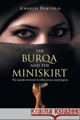The Burqa and the Miniskirt: The Suicide Terrorists Fertility Power and Progress Angelo Bertolo 9781524630867