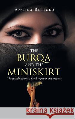 The Burqa and the Miniskirt: The Suicide Terrorists Fertility Power and Progress Angelo Bertolo 9781524630874