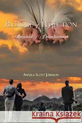 Residue of Rejection: Residual of Abandonment Angela Scott Johnson 9781524639914