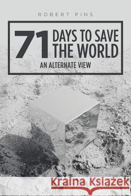 71 Days to Save the World: An Alternate View Robert Pins 9781524678432