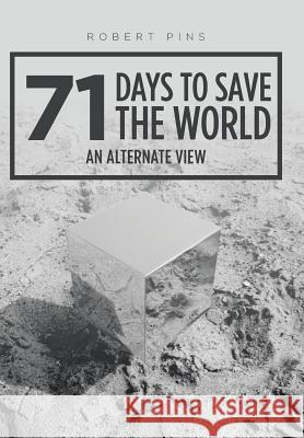 71 Days to Save the World: An Alternate View Robert Pins 9781524678449