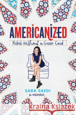 Americanized: Rebel Without a Green Card Sara Saedi 9781524717797