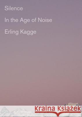 Silence: In the Age of Noise Erling Kagge 9781524733230 Pantheon Books