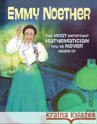 Emmy Noether: The Most Important Mathematician You've Never Heard of Helaine Becker Kari Rust 9781525300592