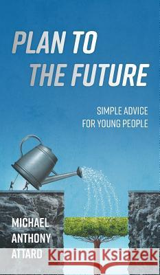 Plan to the Future: Simple Advice for Young People Michael Anthony Attard 9781525520990