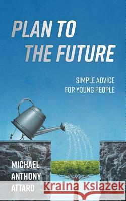 Plan to the Future: Simple Advice for Young People Michael Anthony Attard 9781525521003
