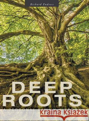 Deep Roots: A Personal Family History Richard Endress 9781525543753