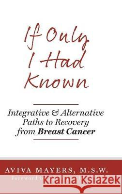 If Only I Had Known: Integrative and Alternative Paths to Recovery from Breast Cancer Aviva Mayers Alvin Pettl 9781525546761