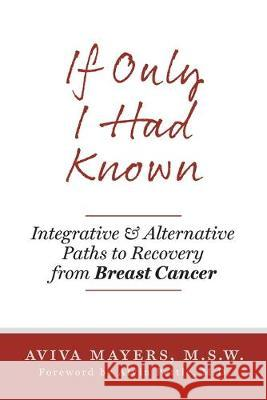 If Only I Had Known: Integrative and Alternative Paths to Recovery from Breast Cancer Aviva Mayers Alvin Pettl 9781525546778