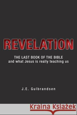 Revelation: The Last Book of the Bible and What Jesus is Really Teaching Us J. E. Gulbrandsen 9781525547799