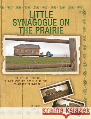 Little Synagogue on the Prairie: The Building that Went for a Ride... Three Times! Jackie Mills Sheila Foster 9781525550454