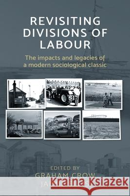 Revisiting Divisions of Labour: The Impacts and Legacies of a Modern Sociological Classic Graham Crow Jaimie Ellis 9781526107435