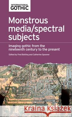 Monstrous Media/Spectral Subjects: Imaging Gothic from the Nineteenth Century to the Present Fred Botting Catherine Spooner 9781526123039