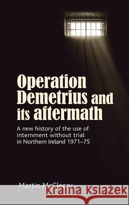 Operation Demetrius and its Aftermath: A New History of the Use of Internment without Trial in Northern Ireland 1971-75 Martin J. McCleery   9781526150264