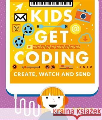 Kids Get Coding: Create, Watch and Send Heather Lyons Dan Crisp Alex Westgate 9781526302250