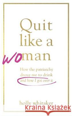 Quit Like a Woman: The Radical Choice to Not Drink in a Culture Obsessed with Alcohol Holly Glenn Whitaker   9781526612243